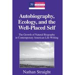 Autobiography, Ecology, and the Well-Placed Self: The Growth of Natural Biography in Contemporary American Life Writing by Nathan Straight