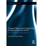 Prospect Theory and Foreign Policy Analysis in the Asia Pacific: Rational Leaders and Risky Behavior by Kai He and Huiyun Feng