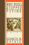 Why Dogs Stopped Flying: Poems by Kenneth W. Brewer