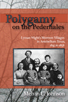 Polygamy on the Pedernales: Lyman Wight's Mormon Villages in Antebellum Texas, 1845-1858 by Melvin C. Johnson