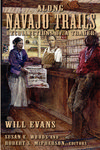 Along Navajo Trails: Recollections of a Trader, 1898-1948 by Will Evans