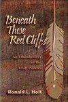 Beneath These Red Cliffs by Ronald L. Holt