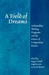 A Field of Dreams: Independent Writing Programs and the Future of Composition Studies by Peggy O'Neill, Angela Crow, and Larry W. Burton