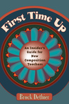 First Time Up: An Insider's Guide for New Composition Teachers by Brock Dethier