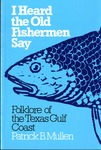 I Heard the Old Fisherman Say: Folklore of the Texas Gulf Coast by Patrick B. Mullen
